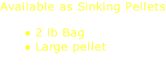 Available as Sinking Pellets  2 lb Bag Large pellet